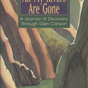 All My Rivers Are Gone: A Journey of Discovery through Glen Canyon – OUT OF PRINT – RARE